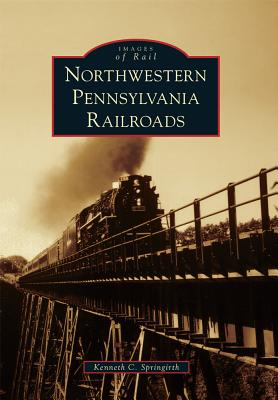 Northwestern Pennsylvania Railroads By Springirth, Kenneth C.